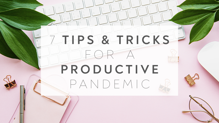 7 Tips & Tricks for a Productive Pandemic