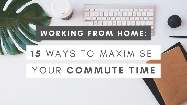 Working from Home: 15 Ways to Maximise your CommuteTime